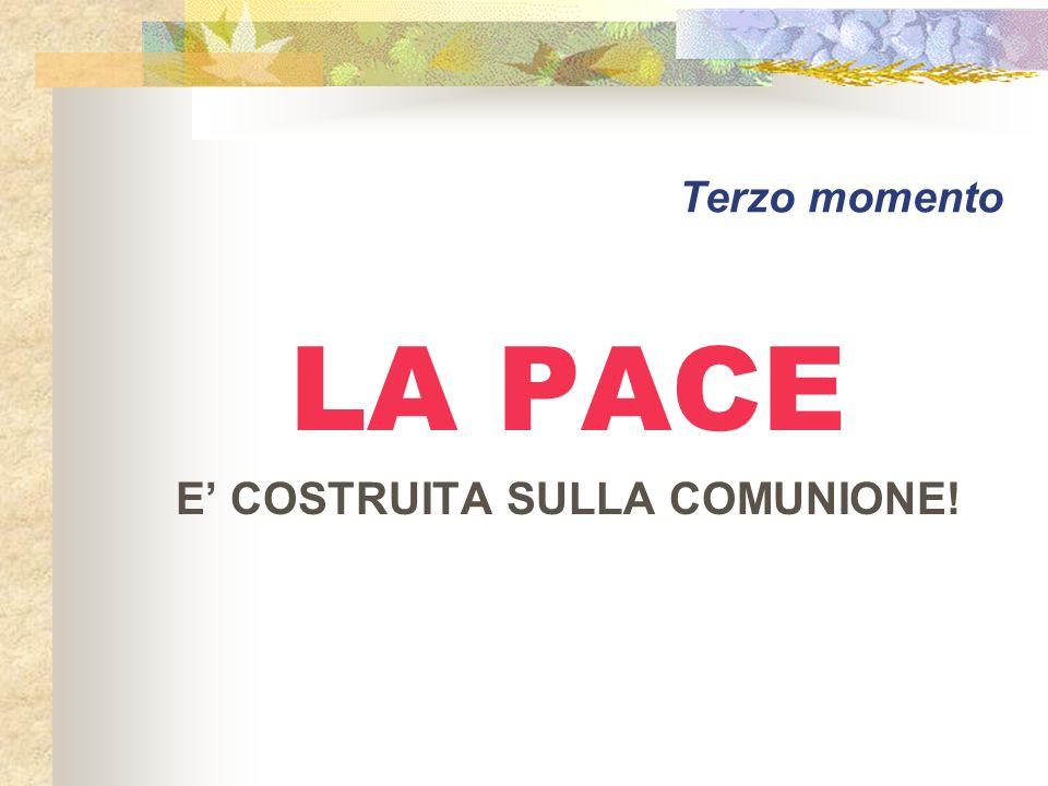 Terzo momento LA PACE E COSTRUITA SULLA COMUNIONE!