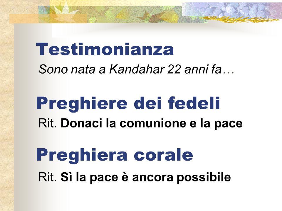 Testimonianza Sono nata a Kandahar 22 anni fa… Preghiere dei fedeli Rit. Donaci la comunione e la pace Rit. Sì la pace è ancora possibile Preghiera co