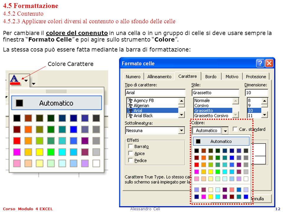 Corso Modulo 4 EXCELAlessandro Celi12 4.5 Formattazione 4.5.2 Contenuto 4.5.2.3 Applicare colori diversi al contenuto o allo sfondo delle celle Per cambiare il colore del conenuto in una cella o in un gruppo di celle si deve usare sempre la finestra Formato Celle e poi agire sullo strumento Colore.