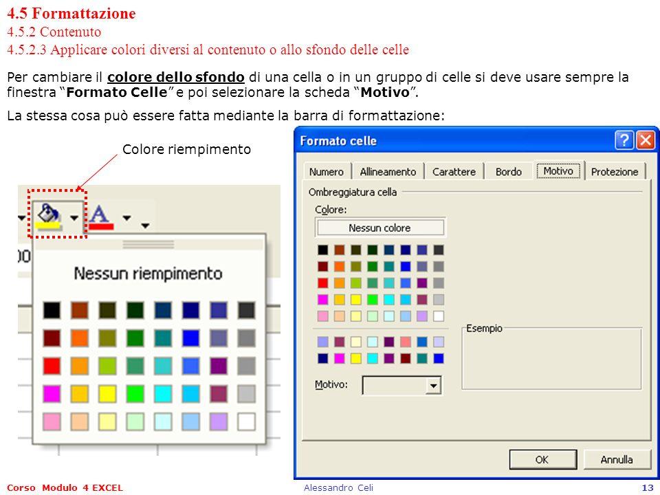 Corso Modulo 4 EXCELAlessandro Celi13 4.5 Formattazione 4.5.2 Contenuto 4.5.2.3 Applicare colori diversi al contenuto o allo sfondo delle celle Per cambiare il colore dello sfondo di una cella o in un gruppo di celle si deve usare sempre la finestra Formato Celle e poi selezionare la scheda Motivo.