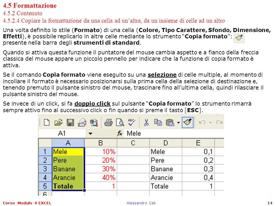 Corso Modulo 4 EXCELAlessandro Celi14 4.5 Formattazione 4.5.2 Contenuto 4.5.2.4 Copiare la formattazione da una cella ad unaltra, da un insieme di celle ad un altro Una volta definito lo stile (Formato) di una cella (Colore, Tipo Carattere, Sfondo, Dimensione, Effetti), è possibile replicarlo in altre celle mediante lo strumento Copia formato: presente nella barra degli strumenti di standard.