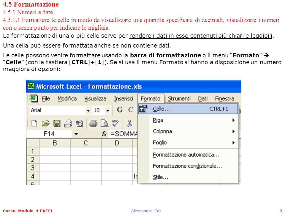 Corso Modulo 4 EXCELAlessandro Celi2 4.5 Formattazione 4.5.1 Numeri e date 4.5.1.1 Formattare le celle in modo da visualizzare una quantità specificata di decimali, visualizzare i numeri con o senza punto per indicare le migliaia.