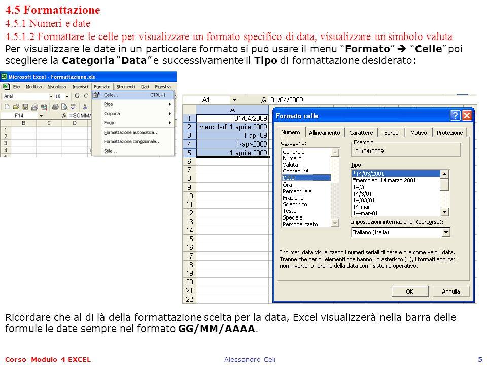 Corso Modulo 4 EXCELAlessandro Celi5 4.5 Formattazione 4.5.1 Numeri e date 4.5.1.2 Formattare le celle per visualizzare un formato specifico di data, visualizzare un simbolo valuta Per visualizzare le date in un particolare formato si può usare il menu Formato Celle poi scegliere la Categoria Data e successivamente il Tipo di formattazione desiderato: Ricordare che al di là della formattazione scelta per la data, Excel visualizzerà nella barra delle formule le date sempre nel formato GG/MM/AAAA.
