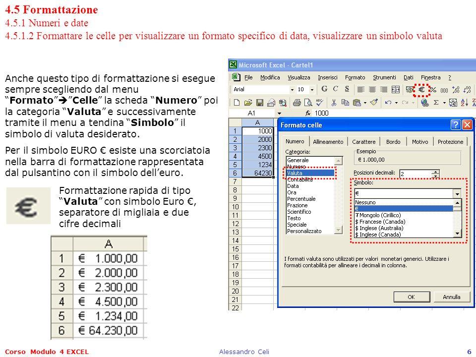 Corso Modulo 4 EXCELAlessandro Celi6 4.5 Formattazione 4.5.1 Numeri e date 4.5.1.2 Formattare le celle per visualizzare un formato specifico di data, visualizzare un simbolo valuta Anche questo tipo di formattazione si esegue sempre scegliendo dal menuFormatoCelle la scheda Numero poi la categoria Valuta e successivamente tramite il menu a tendina Simbolo il simbolo di valuta desiderato.