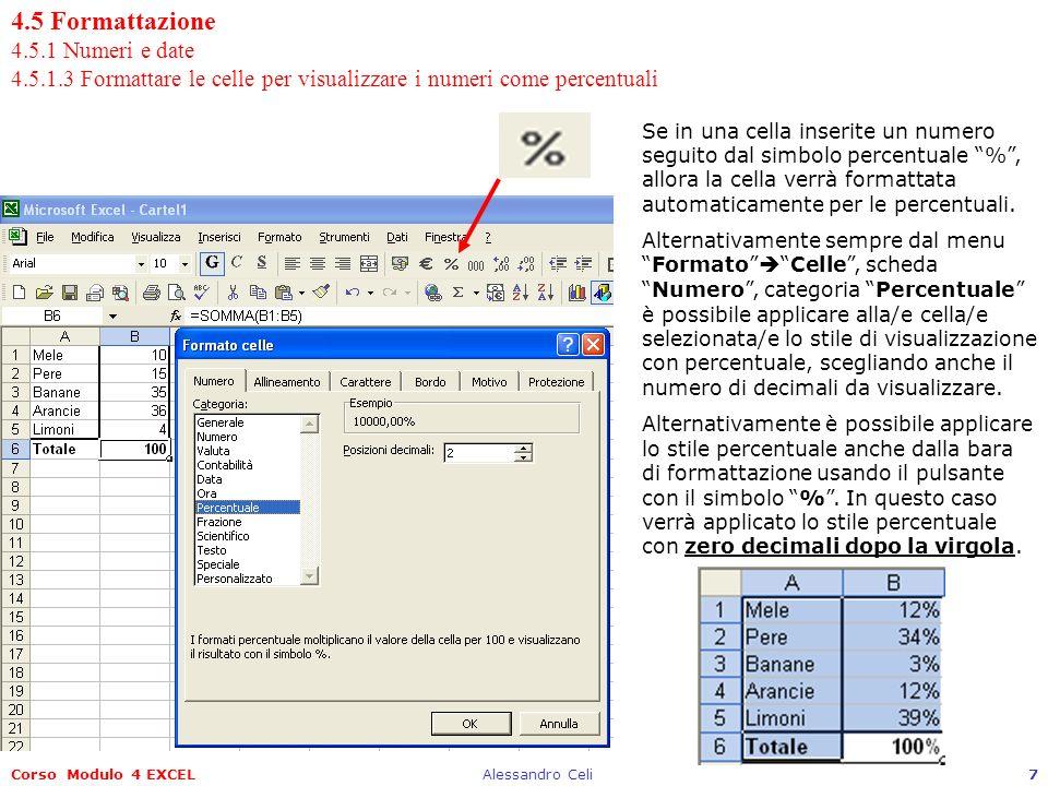 Corso Modulo 4 EXCELAlessandro Celi8 4.5 Formattazione 4.5.1 Numeri e date 4.5.1.3 Formattare le celle per visualizzare i numeri come percentuali Quando si intende scrivere una serie di percentuali è bene ricordare che le percentuali di Excel sono riferite allunità (1) e non a 100.