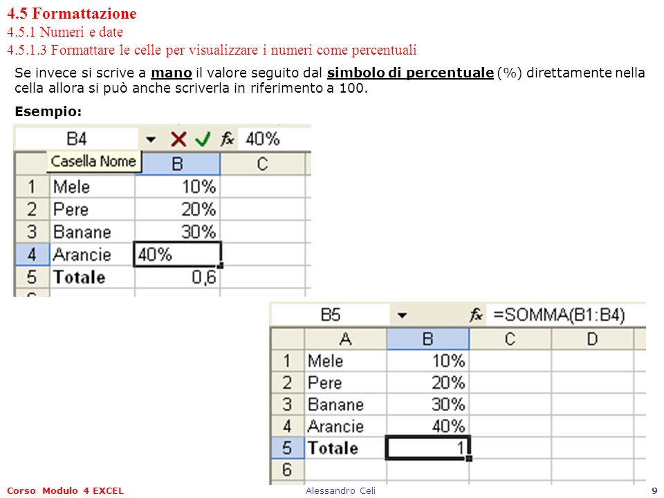 Corso Modulo 4 EXCELAlessandro Celi10 4.5 Formattazione 4.5.2 Contenuto 4.5.2.1 Modificare laspetto dei dati: tipo e dimensione caratteri Per cambiare laspetto di un dato scritto in una cella come ad esempio il tipo di carattere e la loro dimensione si può procedere sempre tramite il menu FormatoCelle, poi scegliendo la schedaCarattere si potrà cambiare il Tipo di carattere, il suo Stile, la Dimensione, laSottolineatura (singola o doppia), eventualmene il Colore ed applicare alcuni Effetti come: Barrato, Apice e Pedice.