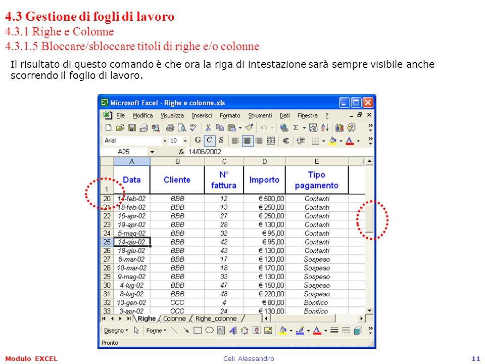 Modulo EXCELCeli Alessandro11 4.3 Gestione di fogli di lavoro 4.3.1 Righe e Colonne 4.3.1.5 Bloccare/sbloccare titoli di righe e/o colonne Il risultato di questo comando è che ora la riga di intestazione sarà sempre visibile anche scorrendo il foglio di lavoro.