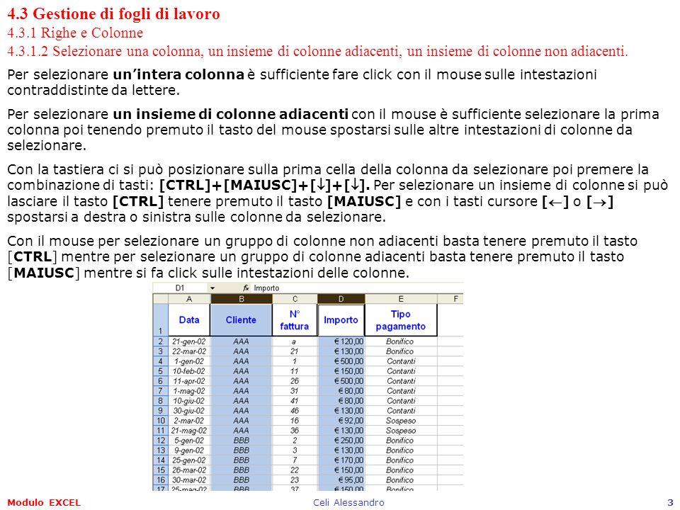 Modulo EXCELCeli Alessandro14 4.3 Gestione di fogli di lavoro 4.3.2 Fogli di lavoro 4.3.2.2 Inserire un nuovo foglio di lavoro, eliminare un foglio di lavoro Allapertura di Excel, o comunque quando si crea un nuovo foglio elettronico, per impostazione predefinita (modificabile) verrano creati tre fogli di lavoro Foglio1, Foglio2 e Foglio3.