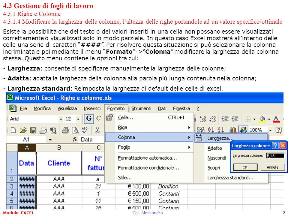 Modulo EXCELCeli Alessandro8 4.3 Gestione di fogli di lavoro 4.3.1 Righe e Colonne 4.3.1.4 Modificare la larghezza delle colonne, laltezza delle righe portandole ad un valore specifico/ottimale Anche con il mouse è possibile modificare la larghezza delle colonne posizionandosi allincrocio delle intestazioni delle colonne.