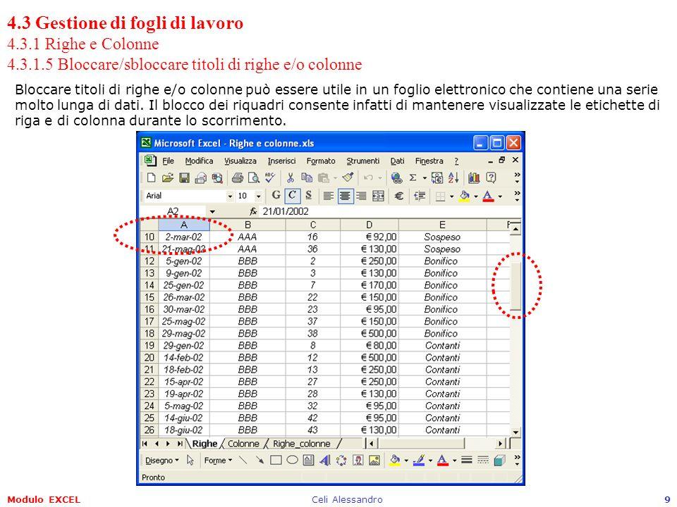 Modulo EXCELCeli Alessandro9 4.3 Gestione di fogli di lavoro 4.3.1 Righe e Colonne 4.3.1.5 Bloccare/sbloccare titoli di righe e/o colonne Bloccare titoli di righe e/o colonne può essere utile in un foglio elettronico che contiene una serie molto lunga di dati.