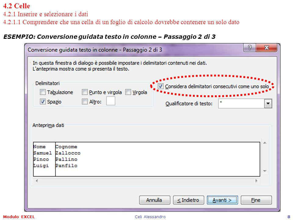 Modulo EXCELCeli Alessandro9 4.2 Celle 4.2.1 Inserire e selezionare i dati 4.2.1.1 Comprendere che una cella di un foglio di calcolo dovrebbe contenere un solo dato ESEMPIO: Conversione guidata testo in colonne – Passaggio 3 di 3