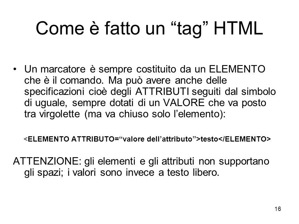 16 Come è fatto un tag HTML Un marcatore è sempre costituito da un ELEMENTO che è il comando. Ma può avere anche delle specificazioni cioè degli ATTRI