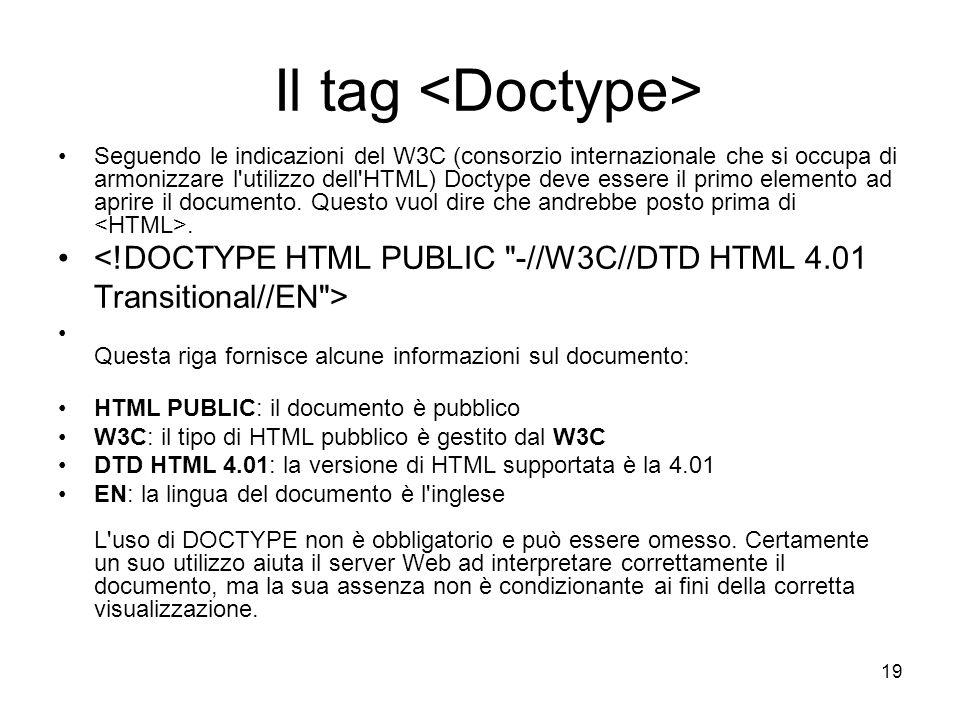 19 Il tag Seguendo le indicazioni del W3C (consorzio internazionale che si occupa di armonizzare l'utilizzo dell'HTML) Doctype deve essere il primo el