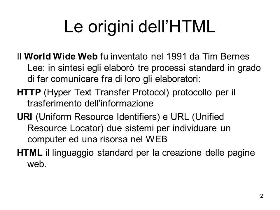 2 Le origini dellHTML Il World Wide Web fu inventato nel 1991 da Tim Bernes Lee: in sintesi egli elaborò tre processi standard in grado di far comunic