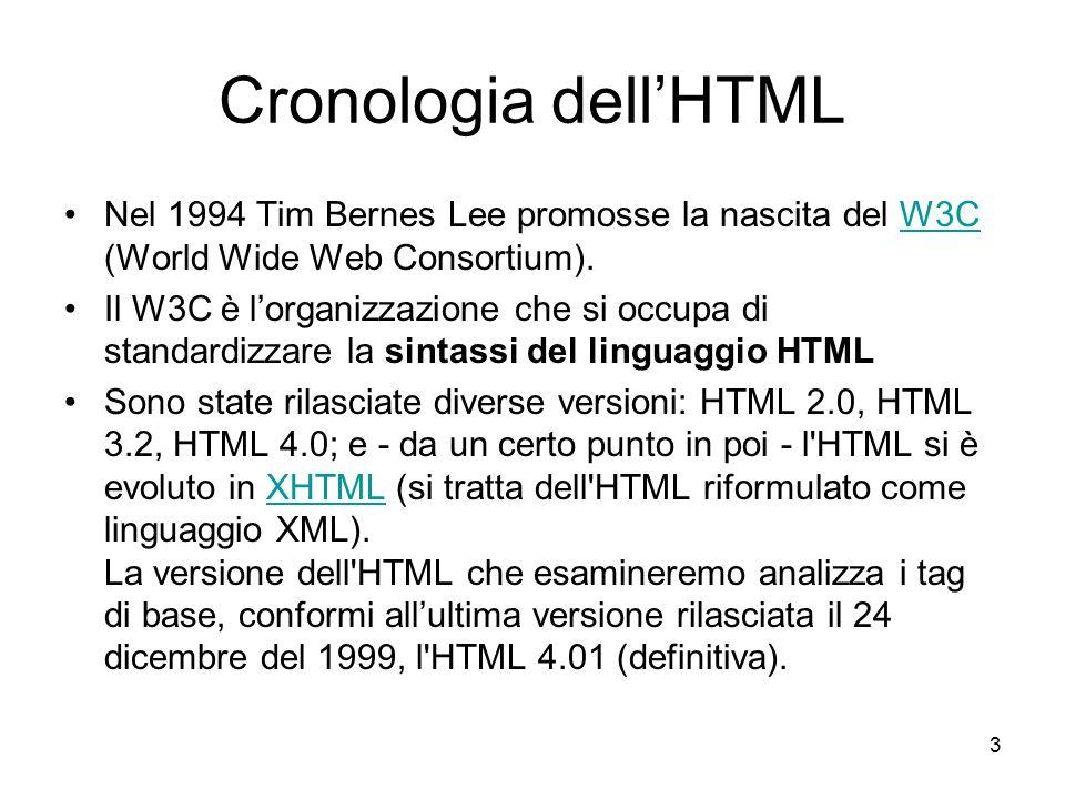 3 Cronologia dellHTML Nel 1994 Tim Bernes Lee promosse la nascita del W3C (World Wide Web Consortium).W3C Il W3C è lorganizzazione che si occupa di st