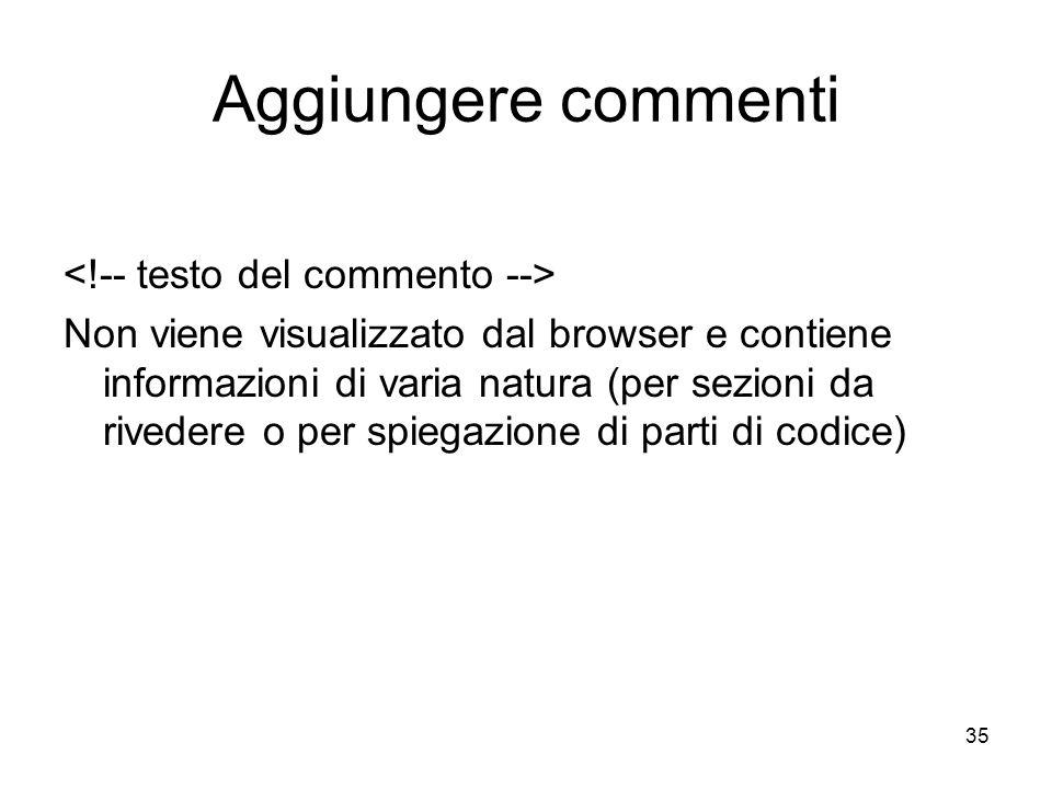 35 Aggiungere commenti Non viene visualizzato dal browser e contiene informazioni di varia natura (per sezioni da rivedere o per spiegazione di parti