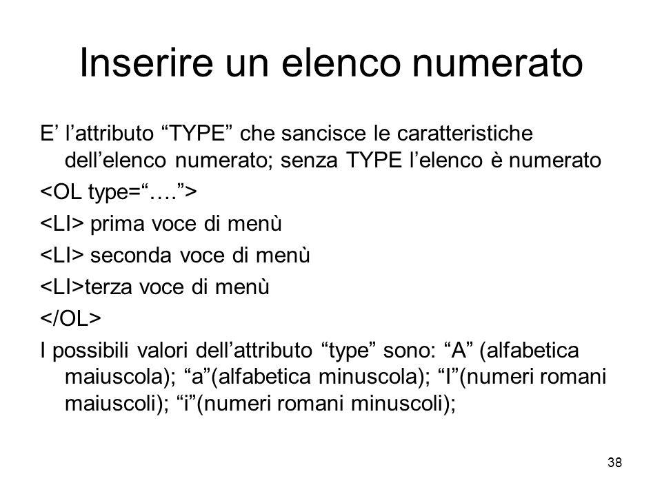 38 Inserire un elenco numerato E lattributo TYPE che sancisce le caratteristiche dellelenco numerato; senza TYPE lelenco è numerato prima voce di menù