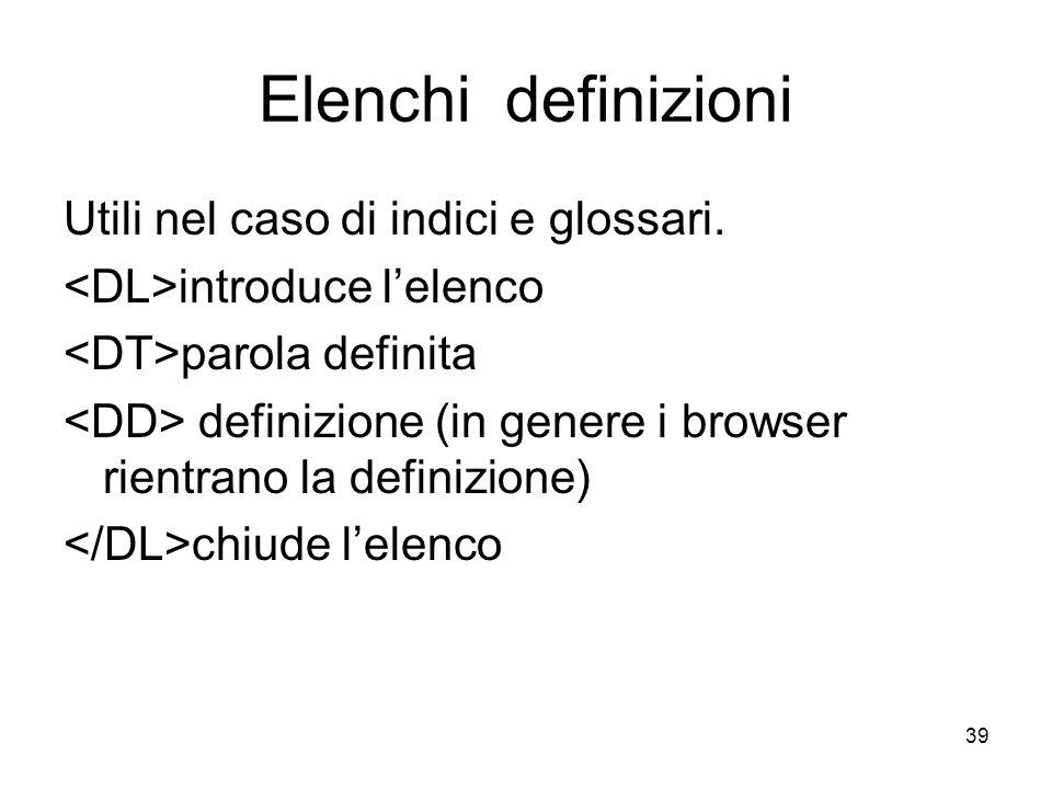 39 Elenchi definizioni Utili nel caso di indici e glossari. introduce lelenco parola definita definizione (in genere i browser rientrano la definizion