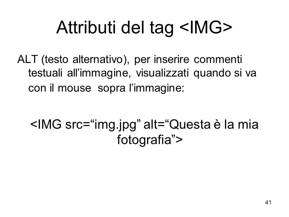 41 Attributi del tag ALT (testo alternativo), per inserire commenti testuali allimmagine, visualizzati quando si va con il mouse sopra limmagine: