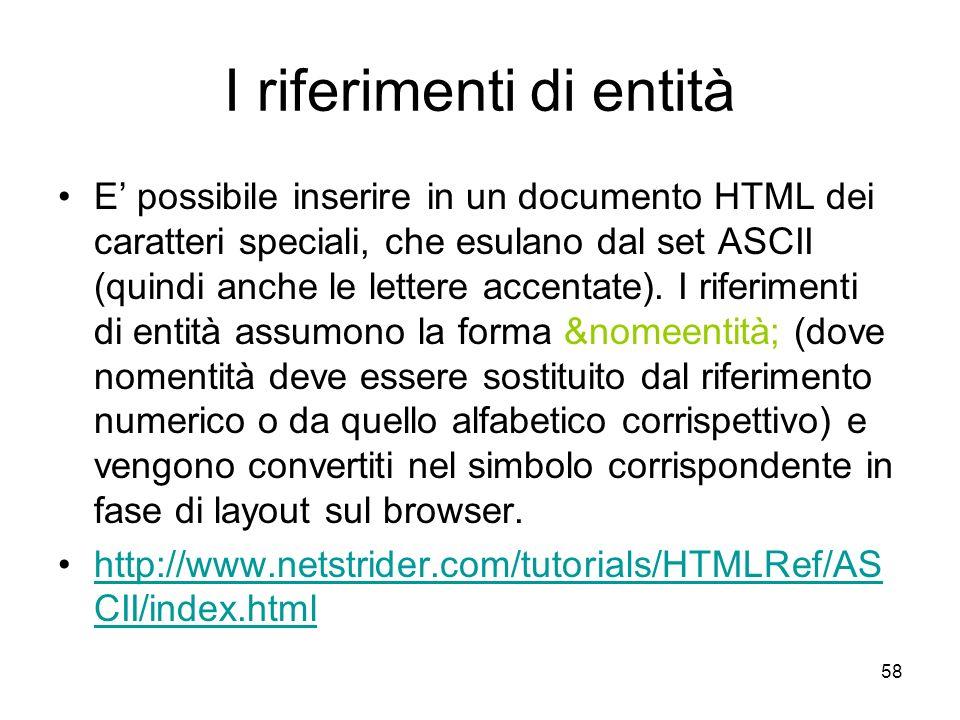 58 I riferimenti di entità E possibile inserire in un documento HTML dei caratteri speciali, che esulano dal set ASCII (quindi anche le lettere accent