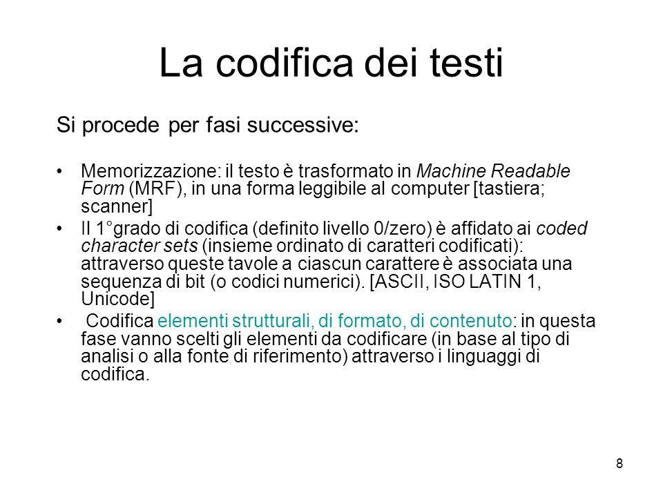 8 La codifica dei testi Si procede per fasi successive: Memorizzazione: il testo è trasformato in Machine Readable Form (MRF), in una forma leggibile