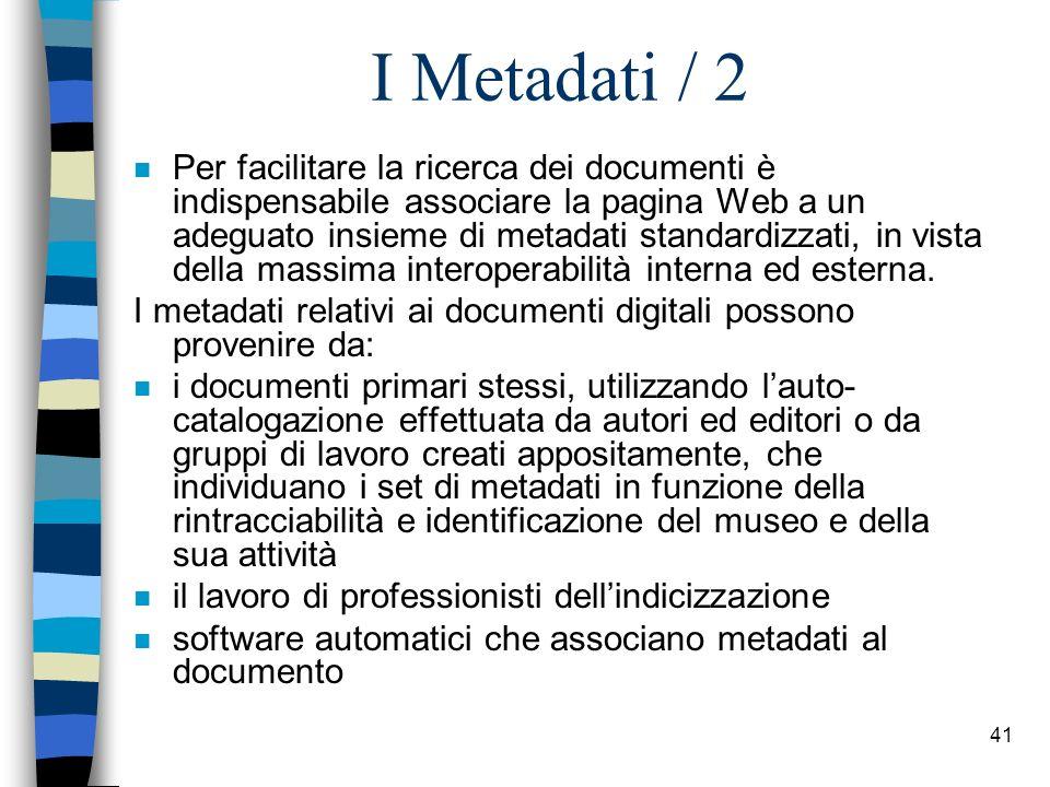 40 I Metadati Dal punto di vista funzionale i metadati possono appartenere a due tipologie: n metadati descrittivo-semantici (MDS), che servono a identificare e e recuperare documenti primari.