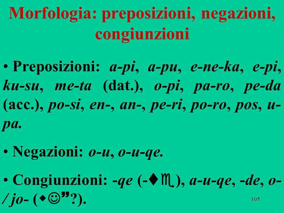 105 Morfologia: preposizioni, negazioni, congiunzioni Preposizioni: a-pi, a-pu, e-ne-ka, e-pi, ku-su, me-ta (dat.), o-pi, pa-ro, pe-da (acc.), po-si, en-, an-, pe-ri, po ro, pos, u- pa.