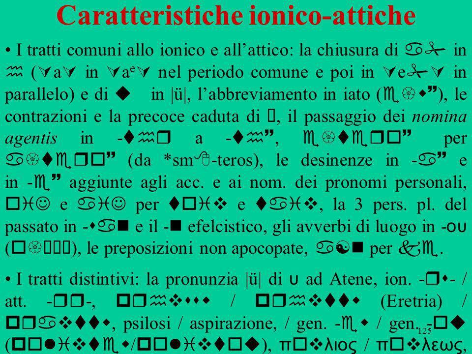 125 Caratteristiche ionico-attiche I tratti comuni allo ionico e allattico: la chiusura di a in h ( a in a e nel periodo comune e poi in e in parallelo) e di u in |ü|, labbreviamento in iato ( e{w~ ), le contrazioni e la precoce caduta di ü, il passaggio dei nomina agentis in thr a th~, e{tero~ per a{tero~ (da *sm teros), le desinenze in a~ e in e~ aggiunte agli acc.