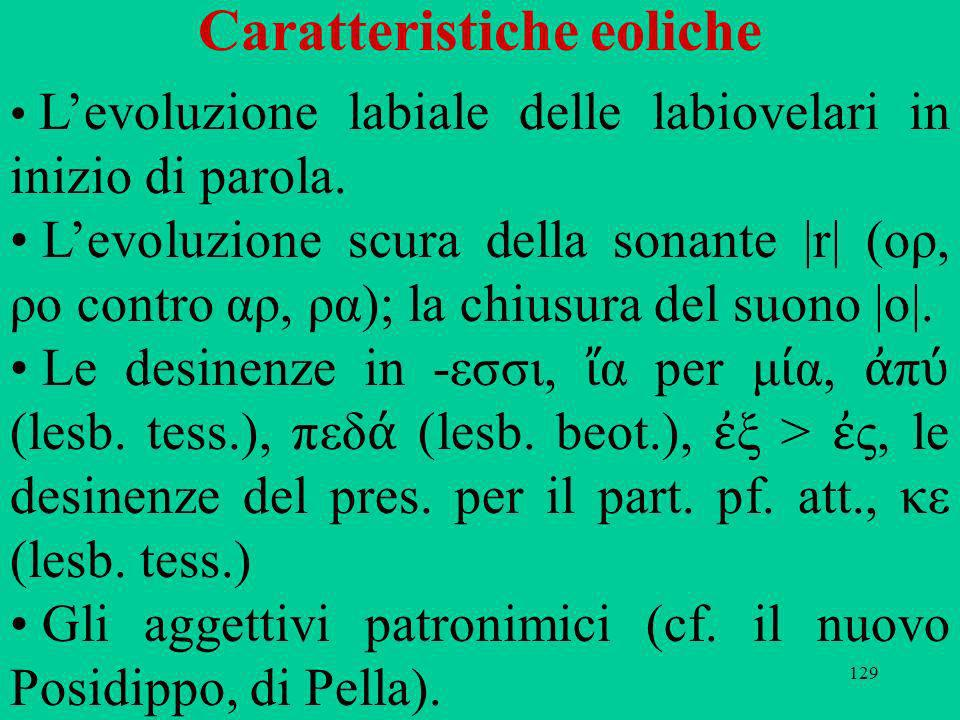 129 Caratteristiche eoliche Levoluzione labiale delle labiovelari in inizio di parola. Levoluzione scura della sonante |r| (ορ, ρο contro αρ, ρα); la