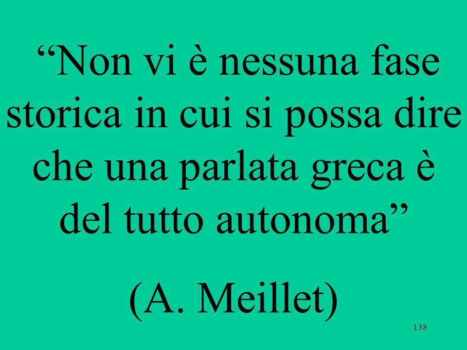 138 Non vi è nessuna fase storica in cui si possa dire che una parlata greca è del tutto autonoma (A. Meillet)