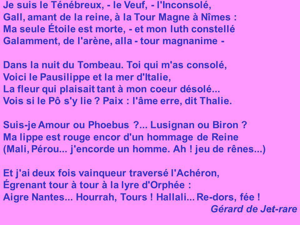 28 Je suis le Ténébreux, - le Veuf, - l Inconsolé, Gall, amant de la reine, à la Tour Magne à Nîmes : Ma seule Étoile est morte, - et mon luth constellé Galamment, de l arène, alla - tour magnanime - Dans la nuit du Tombeau.