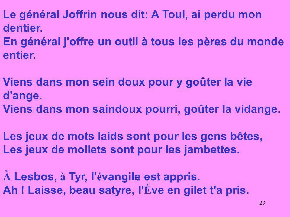 29 Le général Joffrin nous dit: A Toul, ai perdu mon dentier. En général j'offre un outil à tous les pères du monde entier. Viens dans mon sein doux p
