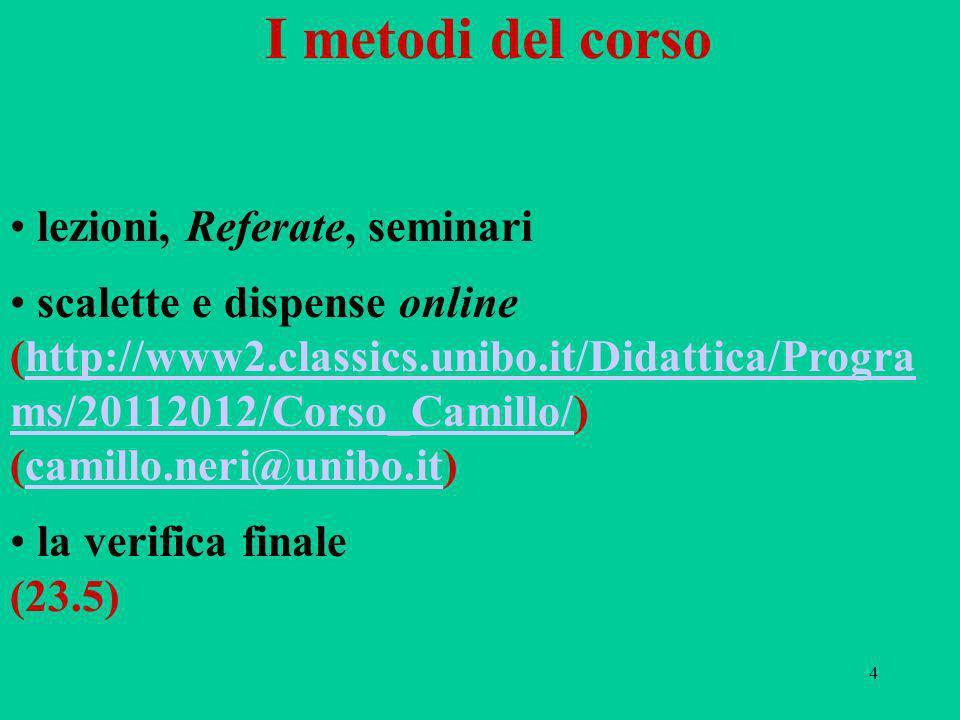 4 I metodi del corso lezioni, Referate, seminari scalette e dispense online (http://www2.classics.unibo.it/Didattica/Progra ms/20112012/Corso_Camillo/) (camillo.neri@unibo.it)http://www2.classics.unibo.it/Didattica/Progra ms/20112012/Corso_Camillo/camillo.neri@unibo.it la verifica finale (23.5)