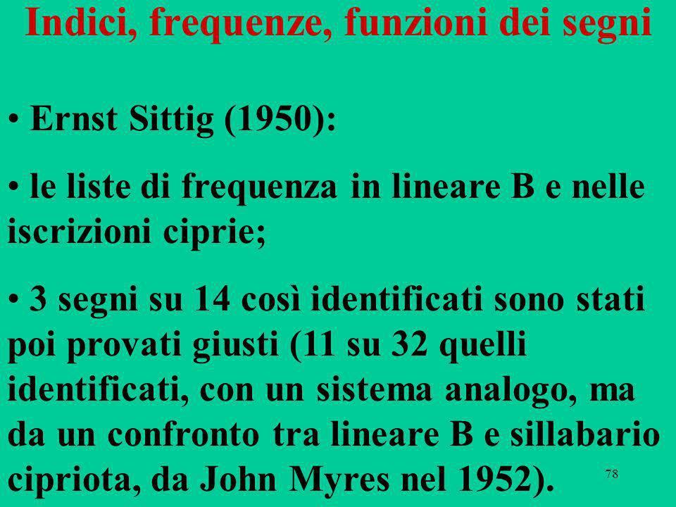 78 Indici, frequenze, funzioni dei segni Ernst Sittig (1950): le liste di frequenza in lineare B e nelle iscrizioni ciprie; 3 segni su 14 così identificati sono stati poi provati giusti (11 su 32 quelli identificati, con un sistema analogo, ma da un confronto tra lineare B e sillabario cipriota, da John Myres nel 1952).
