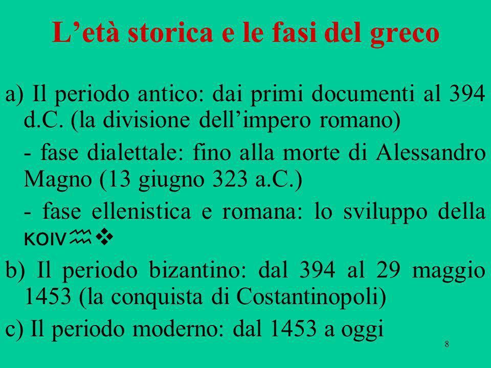8 Letà storica e le fasi del greco a) Il periodo antico: dai primi documenti al 394 d.C. (la divisione dellimpero romano) - fase dialettale: fino alla