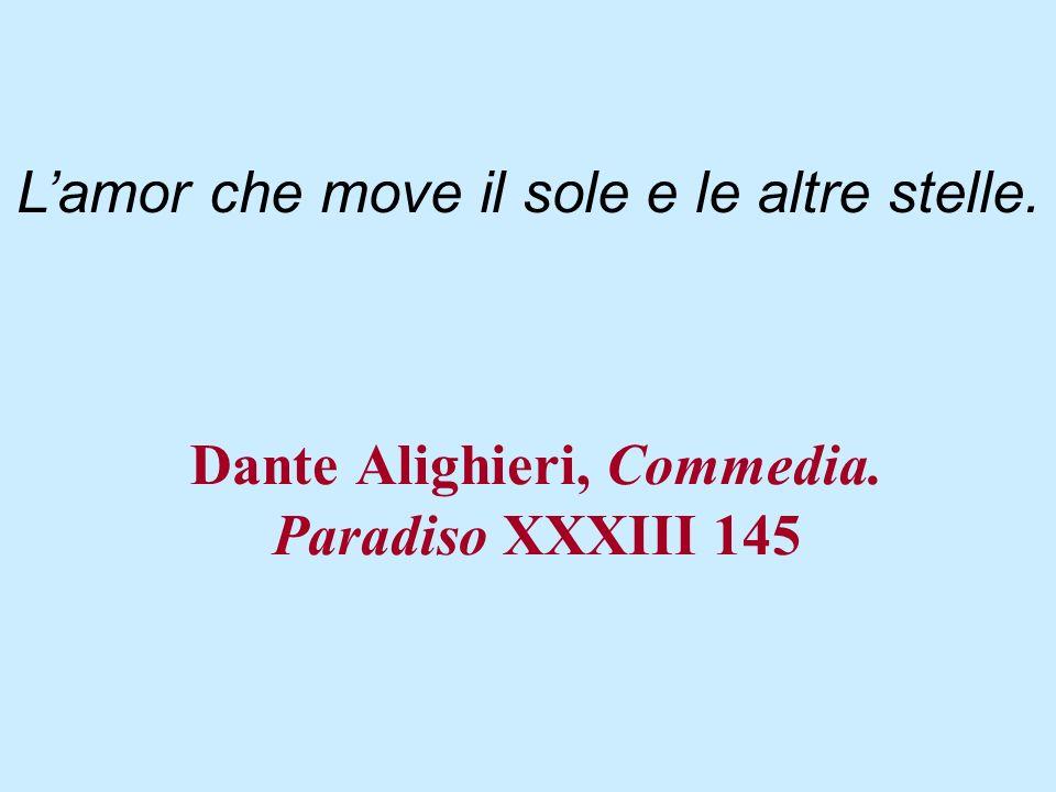 Dante Alighieri, Commedia. Paradiso XXXIII 145 Lamor che move il sole e le altre stelle.