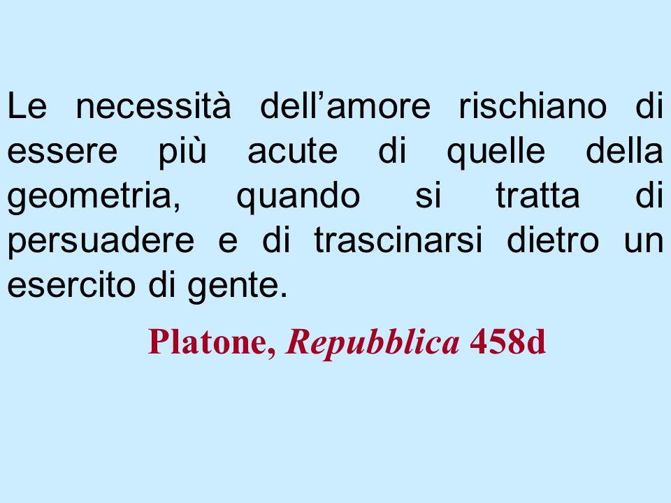 Platone, Repubblica 458d Le necessità dellamore rischiano di essere più acute di quelle della geometria, quando si tratta di persuadere e di trascinar