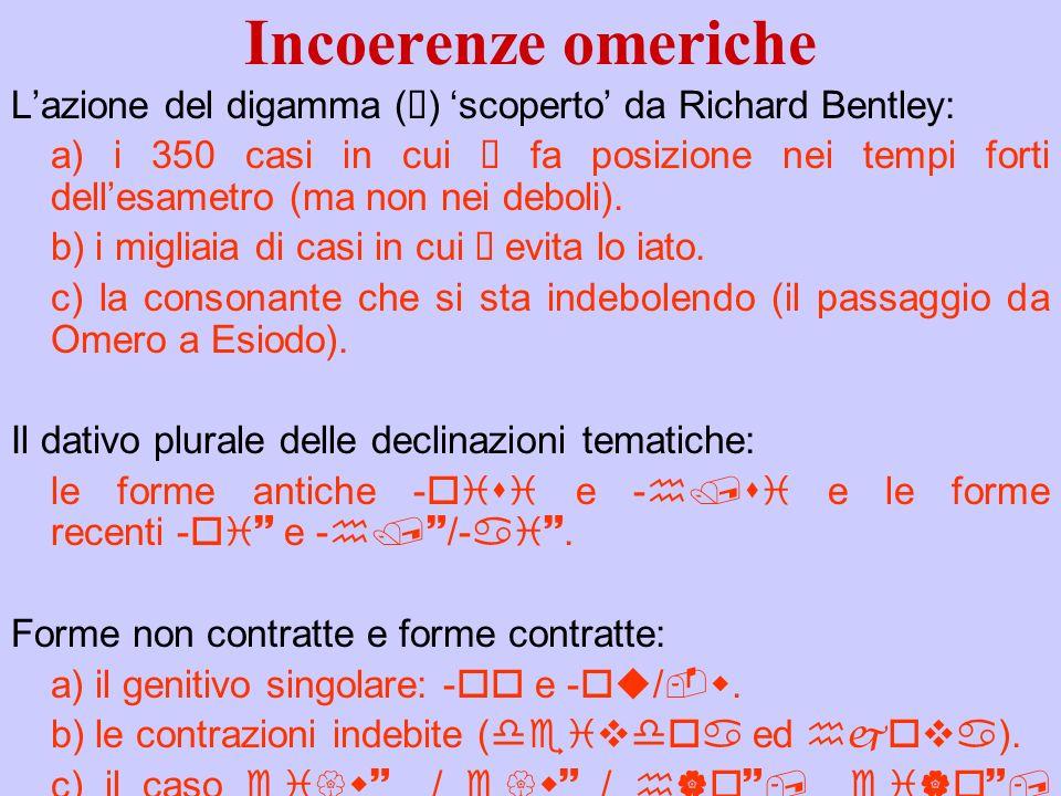 Incoerenze omeriche Lazione del digamma (ü) scoperto da Richard Bentley: a) i 350 casi in cui ü fa posizione nei tempi forti dellesametro (ma non nei