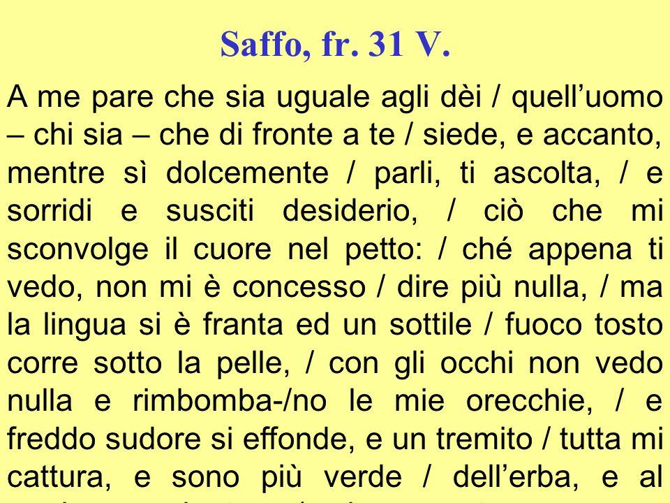 Saffo, fr. 31 V. A me pare che sia uguale agli dèi / quelluomo – chi sia – che di fronte a te / siede, e accanto, mentre sì dolcemente / parli, ti asc