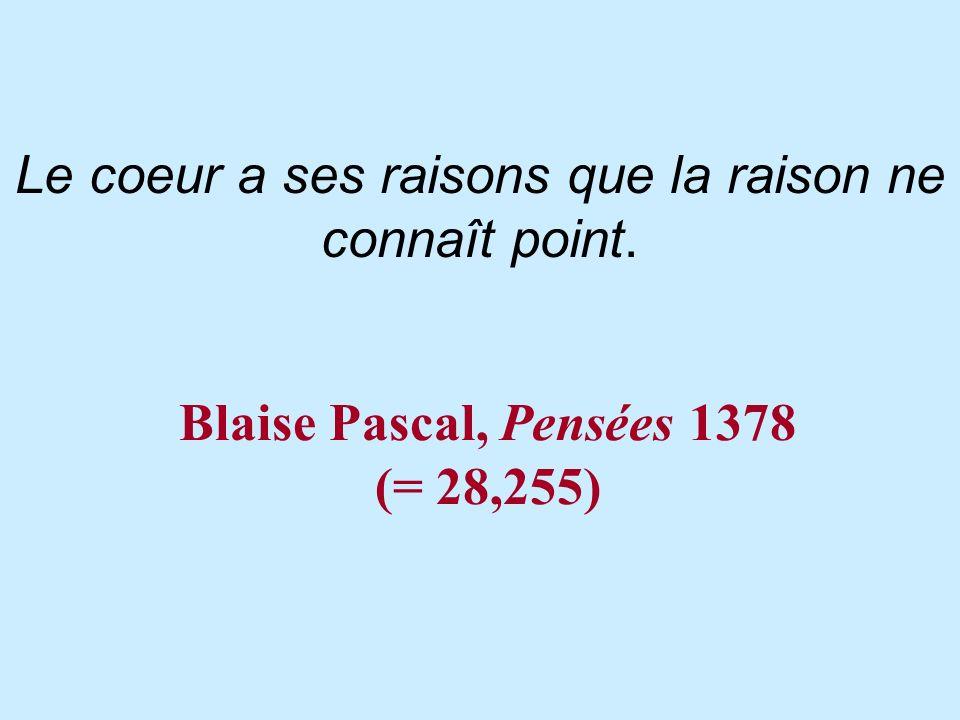 Blaise Pascal, Pensées 1378 (= 28,255) Le coeur a ses raisons que la raison ne connaît point.