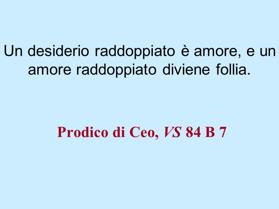 Prodico di Ceo, VS 84 B 7 Un desiderio raddoppiato è amore, e un amore raddoppiato diviene follia.