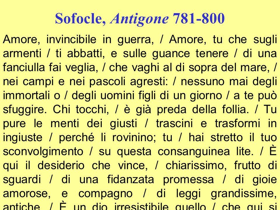 Sofocle, Antigone 781-800 Amore, invincibile in guerra, / Amore, tu che sugli armenti / ti abbatti, e sulle guance tenere / di una fanciulla fai vegli