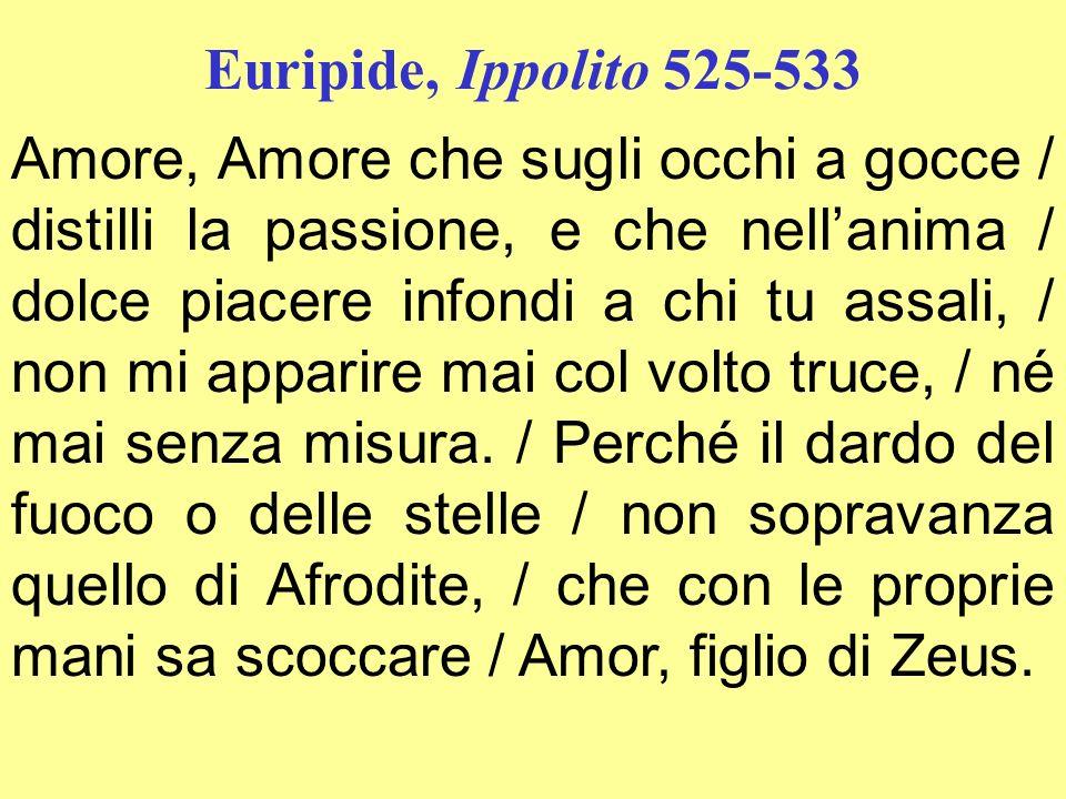 Euripide, Ippolito 525-533 Amore, Amore che sugli occhi a gocce / distilli la passione, e che nellanima / dolce piacere infondi a chi tu assali, / non