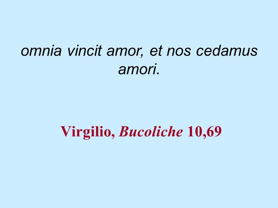 Virgilio, Bucoliche 10,69 omnia vincit amor, et nos cedamus amori.
