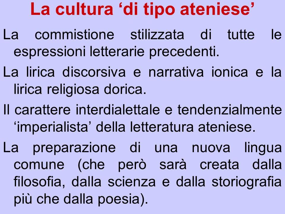 La cultura di tipo ateniese La commistione stilizzata di tutte le espressioni letterarie precedenti. La lirica discorsiva e narrativa ionica e la liri