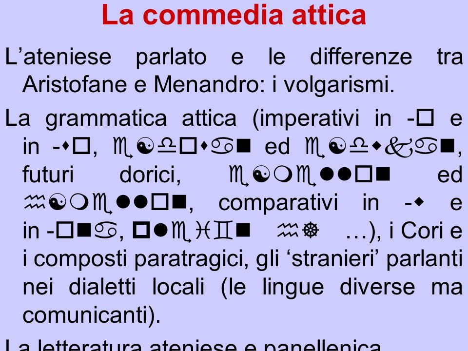 La commedia attica Lateniese parlato e le differenze tra Aristofane e Menandro: i volgarismi. La grammatica attica (imperativi in o e in so, e[dosan e