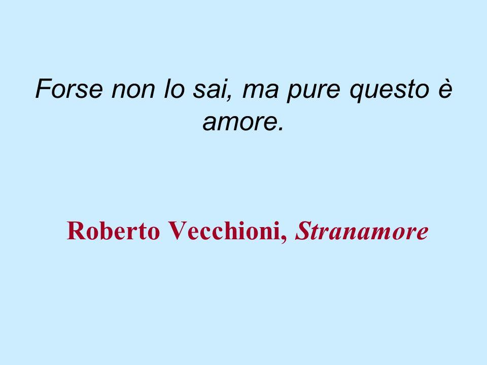 Roberto Vecchioni, Stranamore Forse non lo sai, ma pure questo è amore.