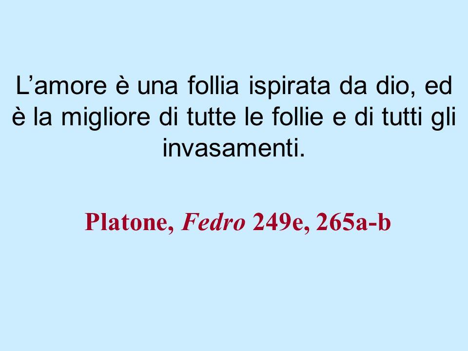 Platone, Fedro 249e, 265a-b Lamore è una follia ispirata da dio, ed è la migliore di tutte le follie e di tutti gli invasamenti.