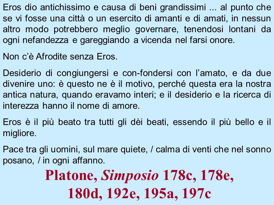 Platone, Simposio 178c, 178e, 180d, 192e, 195a, 197c Eros dio antichissimo e causa di beni grandissimi... al punto che se vi fosse una città o un eser