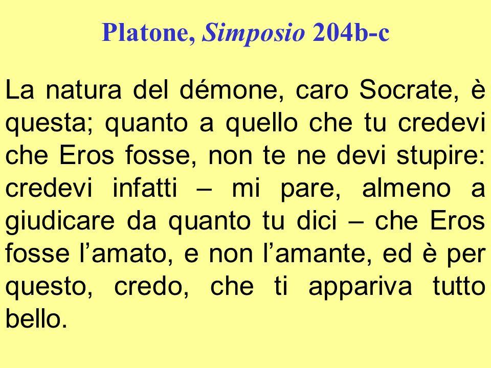 Platone, Simposio 204b-c La natura del démone, caro Socrate, è questa; quanto a quello che tu credevi che Eros fosse, non te ne devi stupire: credevi